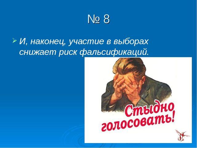 № 8 И, наконец, участие в выборах снижает риск фальсификаций.