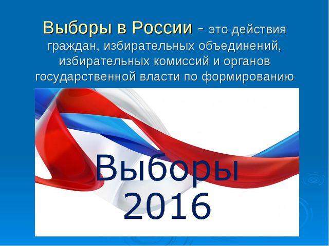 Выборы в России - это действия граждан, избирательных объединений, избиратель...