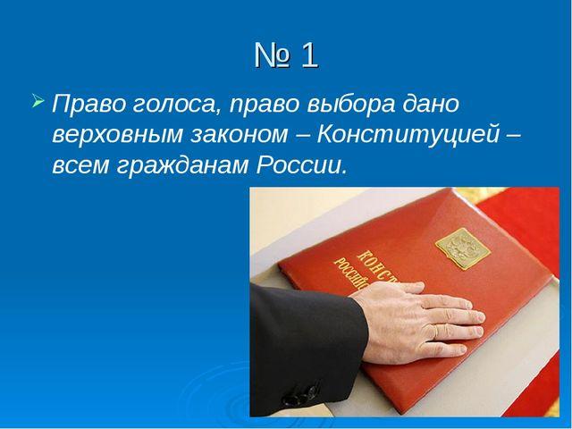 № 1 Право голоса, право выбора дано верховным законом – Конституцией – всем г...