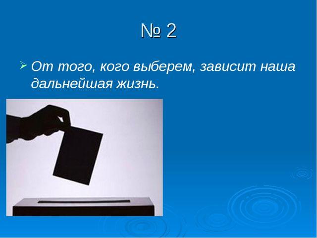 № 2 От того, кого выберем, зависит наша дальнейшая жизнь.