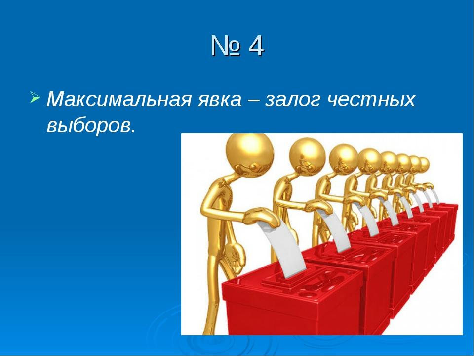№ 4 Максимальная явка – залог честных выборов.