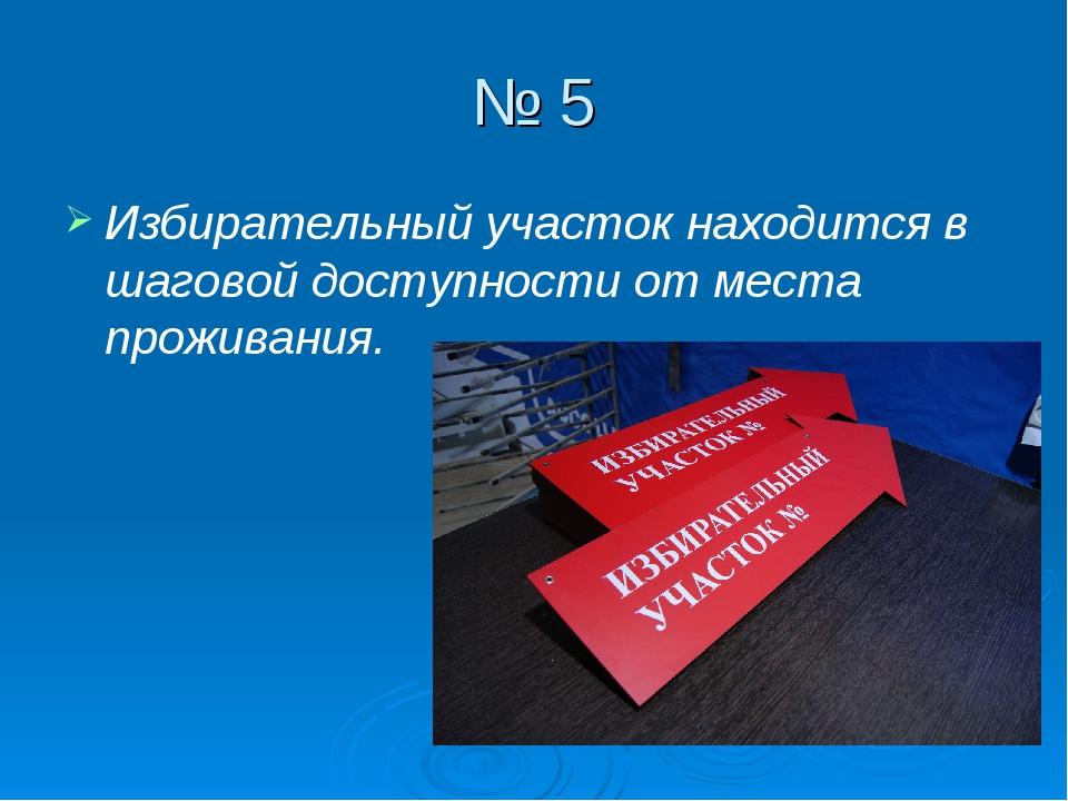 № 5 Избирательный участок находится в шаговой доступности от места проживания.