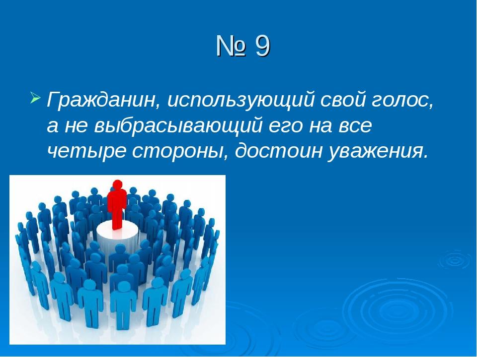 № 9 Гражданин, использующий свой голос, а не выбрасывающий его на все четыре...