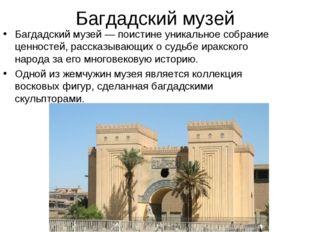 Багдадский музей Багдадский музей— поистине уникальное собрание ценностей, р