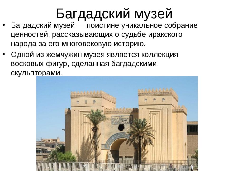 Багдадский музей Багдадский музей— поистине уникальное собрание ценностей, р...
