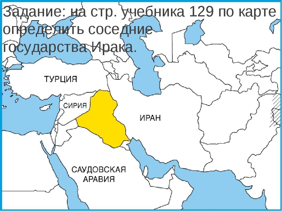 Задание: на стр. учебника 129 по карте определить соседние государства Ирака.
