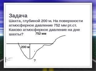 Задача Шахта, глубиной 200 м. На поверхности атмосферное давление 752 мм рт.с
