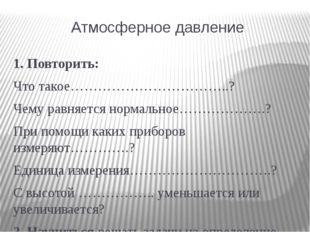 Атмосферное давление 1. Повторить: Что такое……………………………..? Чему равняется нор