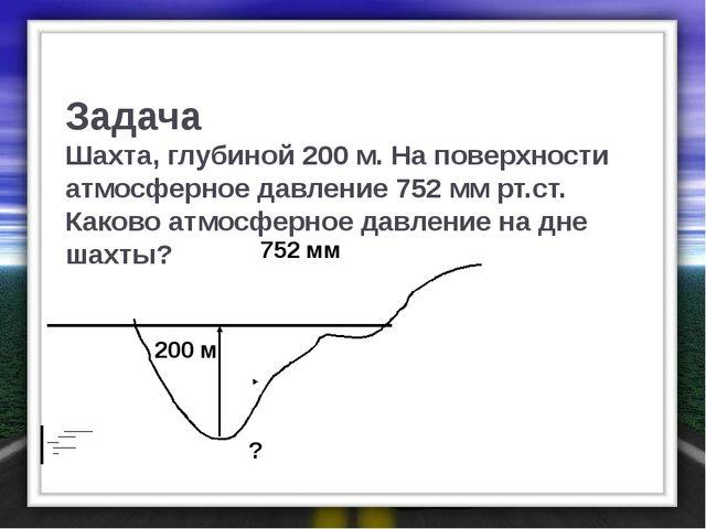 Задача Шахта, глубиной 200 м. На поверхности атмосферное давление 752 мм рт.с...