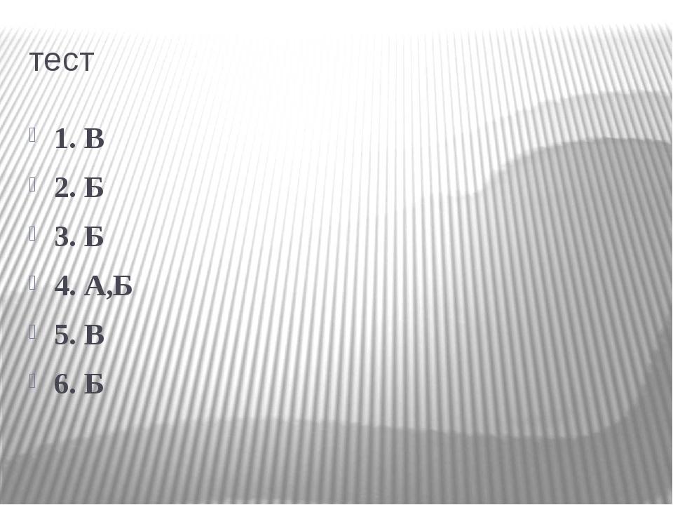 тест 1. В 2. Б 3. Б 4. А,Б 5. В 6. Б