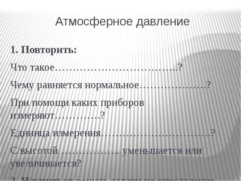 Атмосферное давление 1. Повторить: Что такое……………………………..? Чему равняется нор...