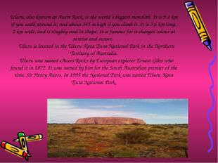 Uluru, also known as Auers Rock, is the world's biggest monolith. It is 9.4 k