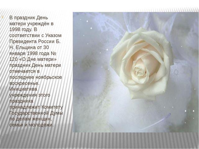 В праздник День матери учреждён в 1998 году. В соответствии с Указом Президен...