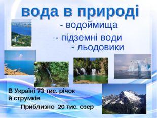 - водоймища В Україні 73 тис. річок й струмків Приблизно 20 тис. озер - підзе