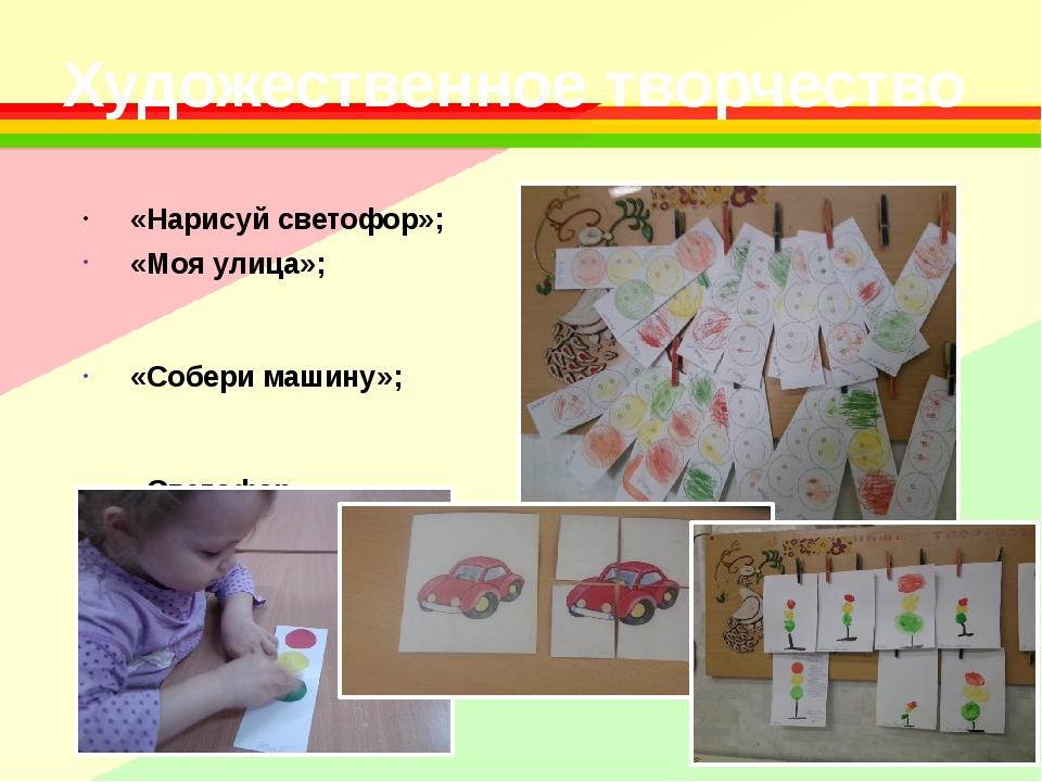 Художественное творчество «Нарисуй светофор»; «Моя улица»; «Собери машину»; «...