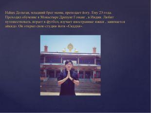 Наhцх Дольган, младший брат мамы, преподает йогу. Ему 23 года. Проходил обуче
