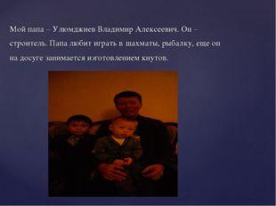 Мой папа – Улюмджиев Владимир Алексеевич. Он – строитель. Папа любит играть в