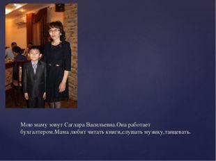 Мою маму зовут Саглара Васильевна.Она работает бухгалтером.Мама любит читать
