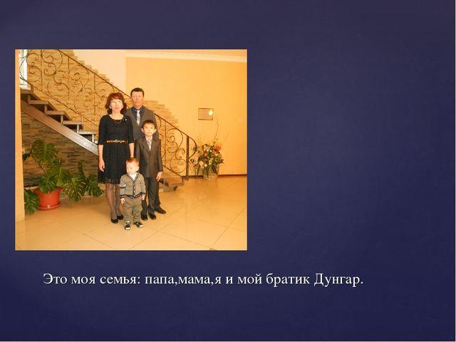 Это моя семья: папа,мама,я и мой братик Дунгар.