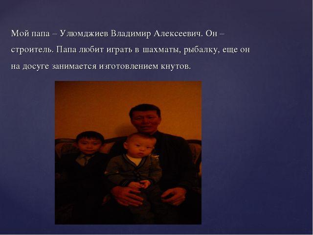 Мой папа – Улюмджиев Владимир Алексеевич. Он – строитель. Папа любит играть в...