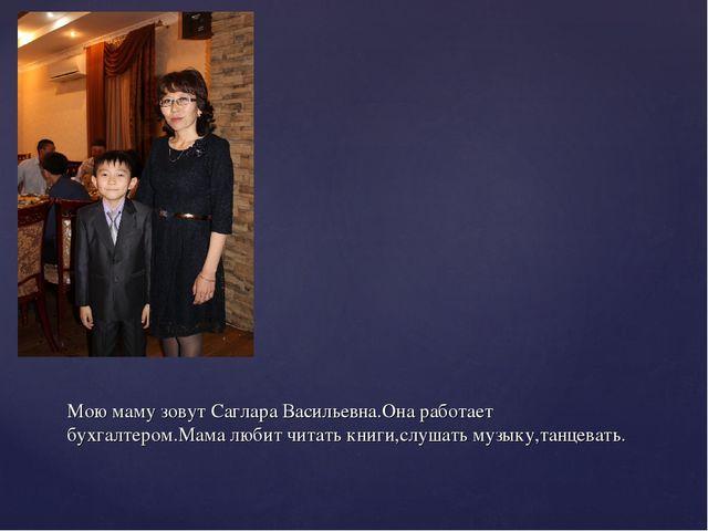 Мою маму зовут Саглара Васильевна.Она работает бухгалтером.Мама любит читать...