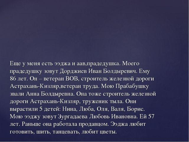 Еще у меня есть ээджа и аав,прадедушка. Моего прадедушку зовут Дорджиев Иван...