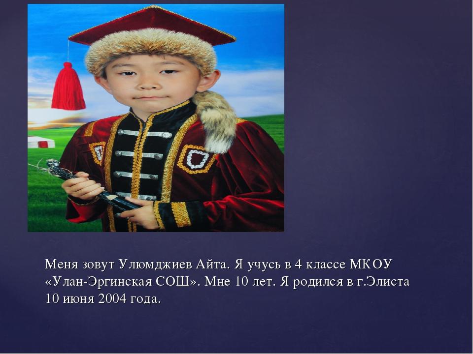 Меня зовут Улюмджиев Айта. Я учусь в 4 классе МКОУ «Улан-Эргинская СОШ». Мне...