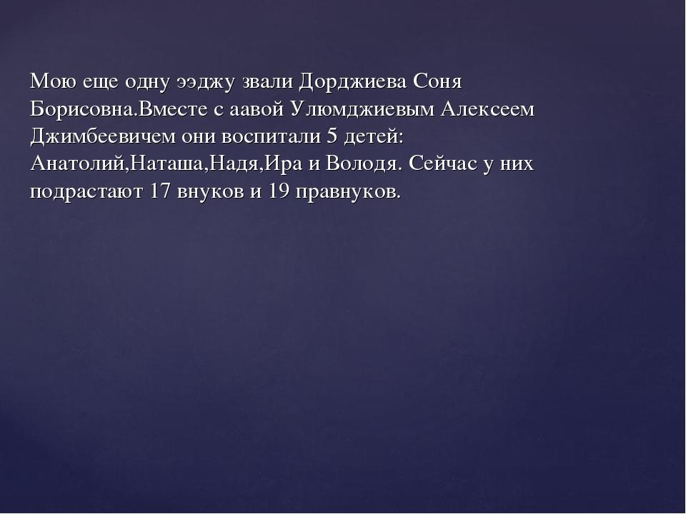 Мою еще одну ээджу звали Дорджиева Соня Борисовна.Вместе с аавой Улюмджиевым...