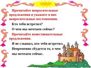 Прочитайте вопросительные предложения и укажите в них вопросительные местоиме