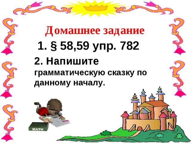 Домашнее задание 1. § 58,59 упр. 782 2. Напишите грамматическую сказку по дан...