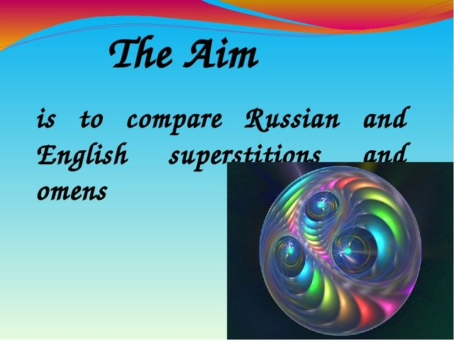 The Aim is to compare Russian and English superstitions and omens