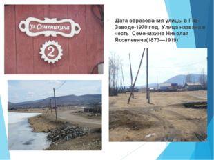 Дата образования улицы в Газ-Заводе-1970 год. Улица названа в честь Семених