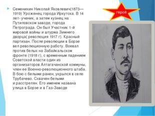 СеменихинНиколай Яковлевич(1873—1919) Уроженец города Иркутска. В 14 лет- у