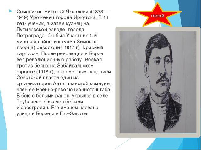 СеменихинНиколай Яковлевич(1873—1919) Уроженец города Иркутска. В 14 лет- у...