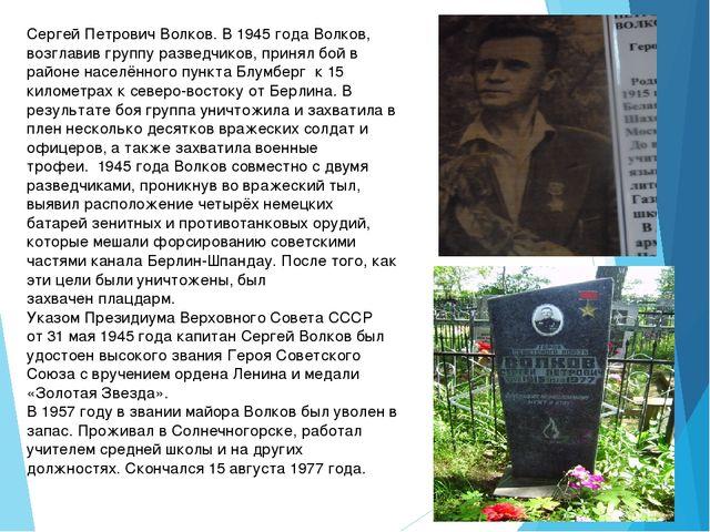 Сергей Петрович Волков. В1945 года Волков, возглавив группу разведчиков, пр...