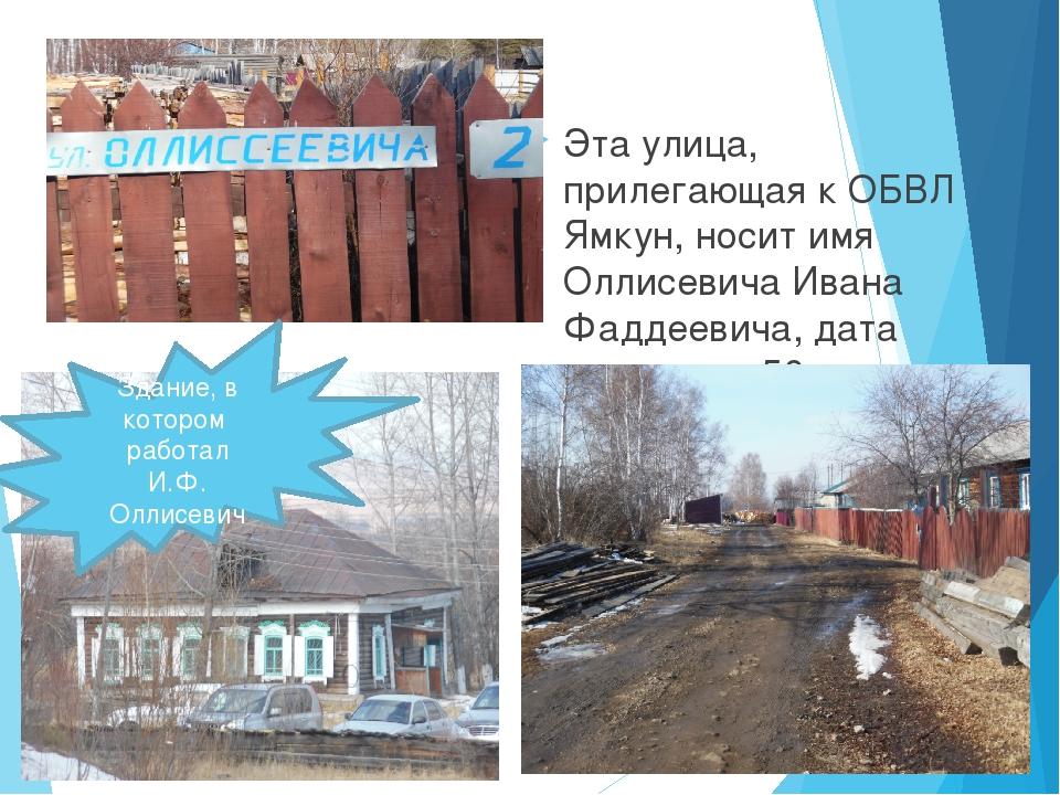 Эта улица, прилегающая к ОБВЛ Ямкун, носит имя Оллисевича Ивана Фаддеевича,...