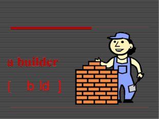 a builder [əˈbɪldə]