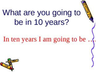 What are you going to be in 10 years? In ten years I am going to be ….