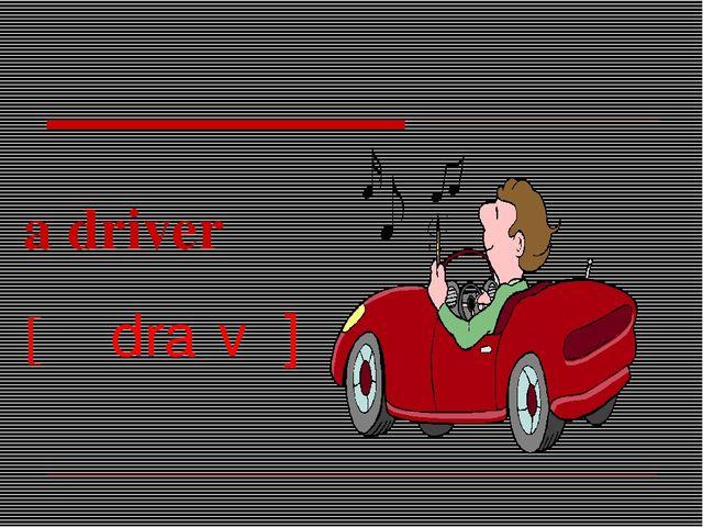 a driver [əˈdraɪvə]