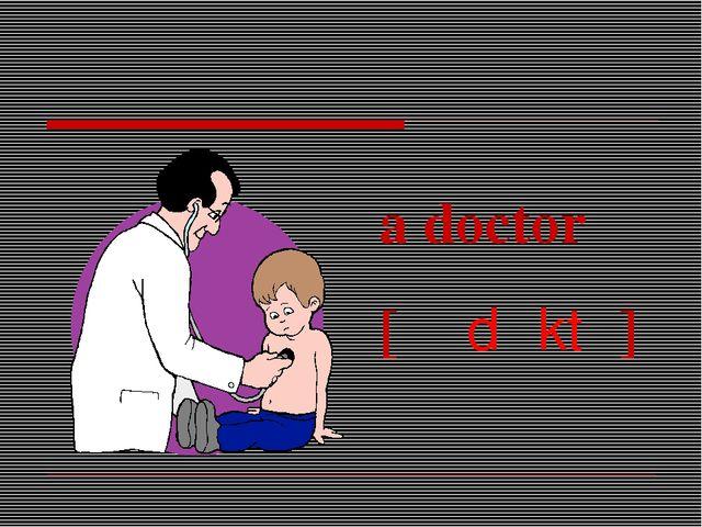 a doctor [əˈdɒktə]