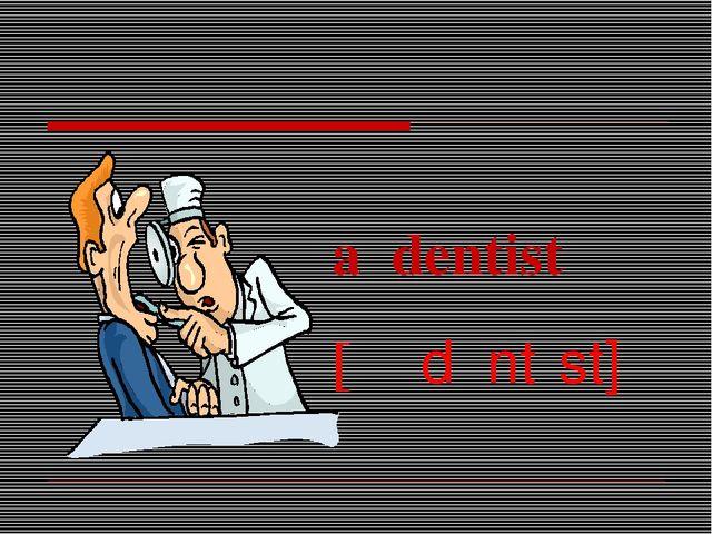 a dentist [əˈdɛntɪst]