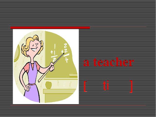 a teacher [əˈtiːʧə]