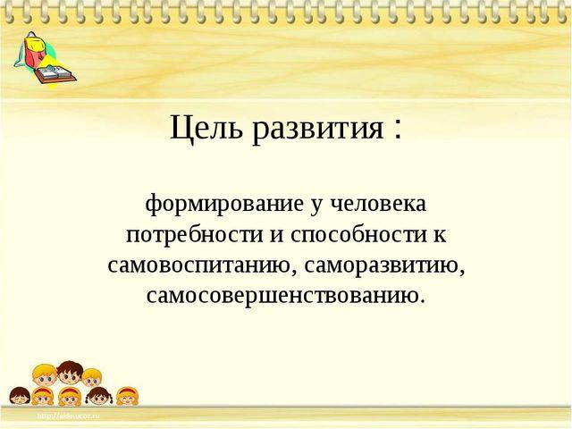 Цель развития : формирование у человека потребности и способности к самовоспи...