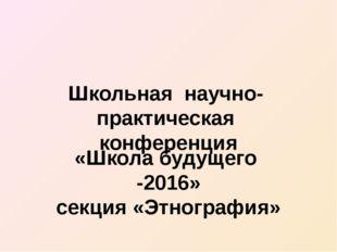 Школьная научно- практическая конференция «Школа будущего -2016» секция «Этно