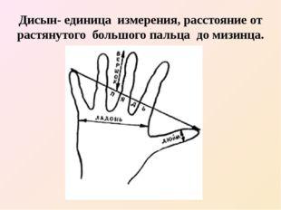 Дисын- единица измерения, расстояние от растянутого большого пальца до мизинца.