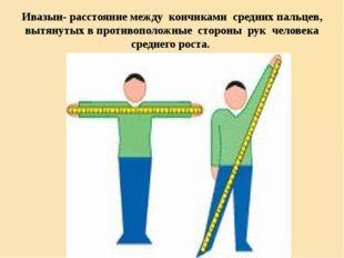 Ивазын- расстояние между кончиками средних пальцев, вытянутых в противоположн