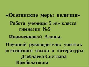 «Осетинские меры величин» Работа ученицы 5 «в» класса гимназии №5 Иванченков