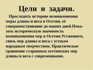 Цели и задачи. Проследить историю возникновения меры длины и веса в Осетии, е