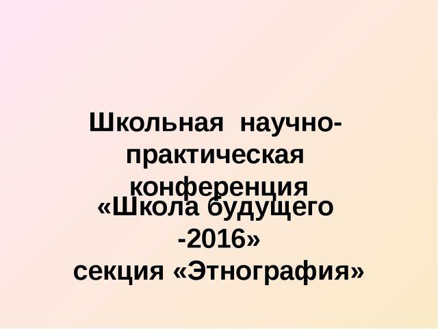 Школьная научно- практическая конференция «Школа будущего -2016» секция «Этно...