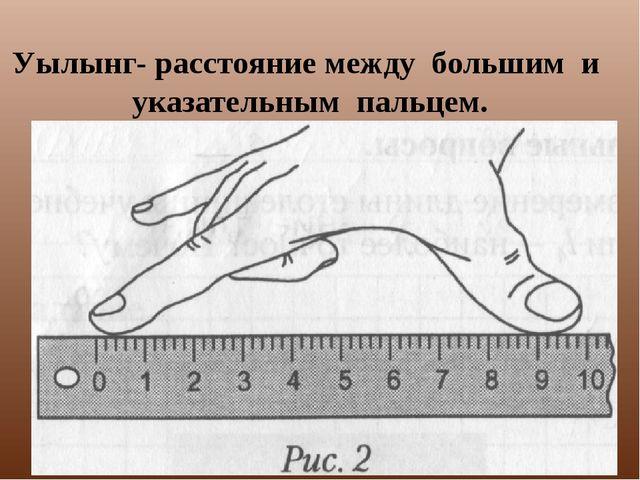 Уылынг- расстояние между большим и указательным пальцем.